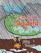 You'Re Not A Ladybird You'Ve Got No Spots Mary Younger Author