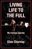 Living Life To The Full: My Ironman Journey From Open-heart Surgery To An Ironman Triathlon In Just Eight Months