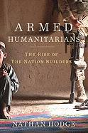 Armed Humanitarians: The Rise of the Nation Builders Nathan Hodge Author
