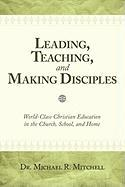 Leading, Teaching, and Making Disciples: World-Class Christian Education in the Church, School, and Home - Mitchell, Dr Michael R.