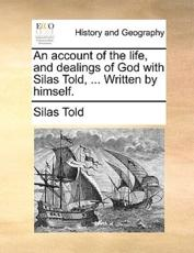 An Account of the Life, and Dealings of God with Silas Told, ... Written by Himself. - Silas Told