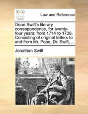 Dean Swift's Literary Correspondence, for Twenty-Four Years; From 1714 to 1738. Consisting of Original Letters to and from Mr. Pope, Dr. Swift, ... - Jonathan Swift