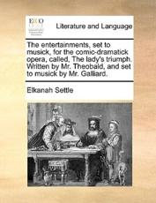 The Entertainments, Set to Musick, for the Comic-Dramatick Opera, Called, the Lady's Triumph. Written by Mr. Theobald, and Set to Musick by Mr. Galliard. - Elkanah Settle
