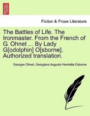 The Battles of Life. the Ironmaster. from the French of G. Ohnet ... by Lady G[odolphin] O[sborne]. Authorized Translation. - Georges Ohnet, Georgiana Augusta Henrietta Osborne