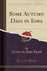 Some Autumn Days in Iowa (Classic Reprint) - Frederick John Lazell