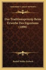 Das Traditionsprinzip Beim Erwerbe Des Eigentums (1898) - Rudolf Muller-Erzbach