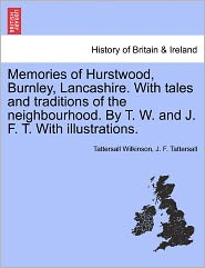 Memories Of Hurstwood, Burnley, Lancashire. With Tales And Traditions Of The Neighbourhood. By T. W. And J. F. T. With Illustrations. - Tattersall Wilkinson, John F. Tattersall