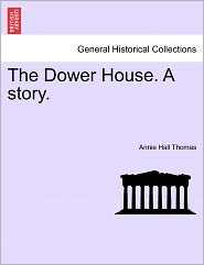 The Dower House. A Story. - Annie Hall Thomas