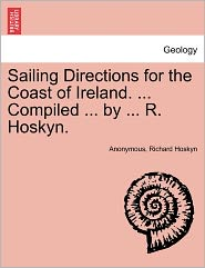 Sailing Directions for the Coast of Ireland. ... Compiled ... by ... R. Hoskyn. - Anonymous, Richard Hoskyn