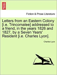 Letters From An Eastern Colony [I.E. Trincomalee] Addressed To A Friend, In The Years 1826 And 1827, By A Seven Years' Resident [I.E. Charles Lyon]. - Charles Lyon