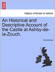 An Historical and Descriptive Account of the Castle at Ashby-de-La-Zouch. - Anonymous
