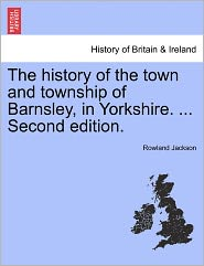 The History of the Town and Township of Barnsley, in Yorkshire. ... Second Edition. - Rowland Jackson