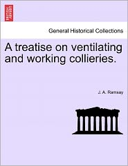 A Treatise on Ventilating and Working Collieries. - J. A. Ramsay