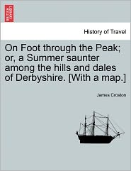 On Foot Through the Peak; Or, a Summer Saunter Among the Hills and Dales of Derbyshire. [With a Map.] - James Croston