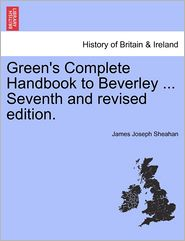 Green's Complete Handbook To Beverley ... Seventh And Revised Edition. - James Joseph Sheahan