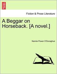 A Beggar On Horseback. [A Novel.] - Nannie Power O'Donaghue