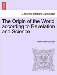 The Origin Of The World According To Revelation And Science. - John William Dawson