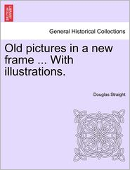 Old Pictures In A New Frame ... With Illustrations. - Douglas Straight
