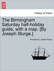 The Birmingham Saturday Half-Holiday Guide, with a Map. [By Joseph Sturge.] Eighth Edition - Anonymous, Joseph Sturge