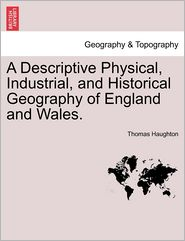 A Descriptive Physical, Industrial, And Historical Geography Of England And Wales. - Thomas Haughton