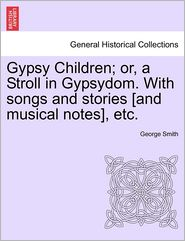 Gypsy Children; Or, a Stroll in Gypsydom. with Songs and Stories [And Musical Notes], Etc. - George Smith