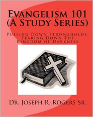 Evangelism 101: Pulling down Strongholds, Tearing down the Kingdom of Darkness - Joseph Rogers