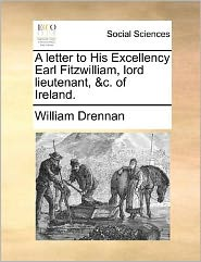 A Letter To His Excellency Earl Fitzwilliam, Lord Lieutenant, &c. Of Ireland.