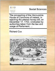 The Proceeding of the Honourable House of Commons of Ireland, in Rejecting the Altered Money-Bill, on December 17, 1753, Vindicated by Authorities Taken from the Law and Usage of Parliament. ...