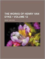 The Works Of Henry Van Dyke (Volume 12) - Henry Van Dyke