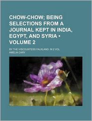 Chow-Chow (Volume 2 ); Being Selections from a Journal Kept in India, Egypt, and Syria. by the Viscountess Falkland. in 2 Vol - Amelia Cary