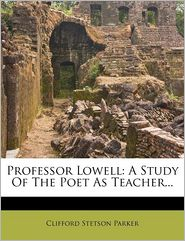 Professor Lowell: A Study Of The Poet As Teacher. - Clifford Stetson Parker