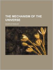 THE MECHANISM OF THE UNIVERSE - Agustus Fendler