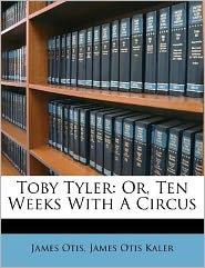 Toby Tyler: Or, Ten Weeks With A Circus - James Otis, Created by James Otis Kaler