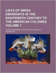 Lists of Swiss Emigrants in the Eighteenth Century to the American Colonies Volume 1 - Albert Bernhardt Faust