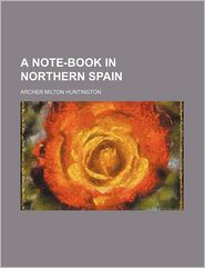 A Note-Book in Northern Spain - Huntington, Archer Milton Huntington