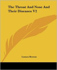 Throat and Nose and Their Diseases V2 - Lennox Browne