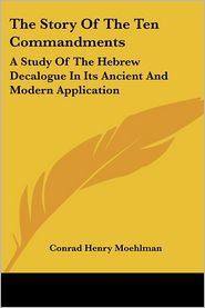 The Story of the Ten Commandments: A Study of the Hebrew Decalogue in Its Ancient and Modern Application - Conrad Henry Moehlman