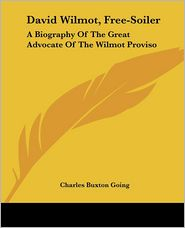David Wilmot, Free-Soiler: A Biography of the Great Advocate of the Wilmot Proviso - Charles Buxton Going