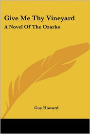 Give Me Thy Vineyard: A Novel of the Ozarks - Guy Howard