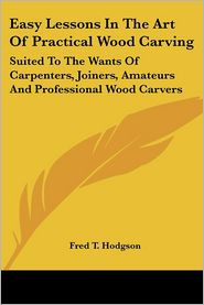 Easy Lessons in the Art of Practical Wood Carving: Suited to the Wants of Carpenters, Joiners, Amateurs and Professional Wood Carvers - Fred T. Hodgson