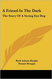 A Friend in the Dark: The Story of A Seeing Eye Dog - Ruth Adams Knight, Dennis Morgan (Illustrator)