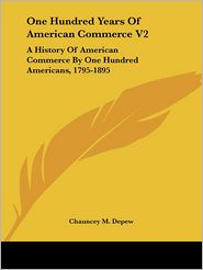 One Hundred Years of American Commerce V2: A History of American Commerce by One Hundred Americans, 1795-1895 - Chauncey Mitchell DePew (Editor)