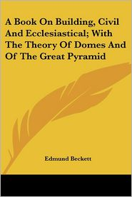 Book on Building, Civil and Ecclesiastical; With the Theory of Domes and of the Great Pyramid - Edmund Beckett