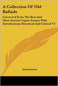 A Collection of Old Ballads: Corrected from the Best and Most Ancient Copies Extant; with Introductions Historical and Critical V3 - Anonymous