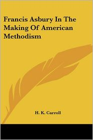 Francis Asbury in the Making of American Methodism - H. K. Carroll