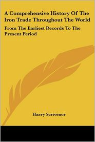 Comprehensive History of the Iron Trade throughout the World: From the Earliest Records to the Present Period - Harry Scrivenor