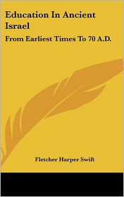 Education in Ancient Israel: From Earliest Times to 70 A.D. - Fletcher Harper Swift