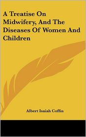 Treatise on Midwifery, and the Diseases of Women and Children - Albert Isaiah Coffin