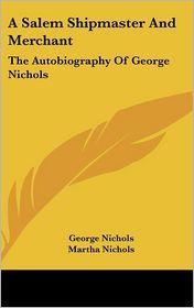 Salem Shipmaster and Merchant: The Autobiography of George Nichols - George Nichols, Martha Nichols (Editor)