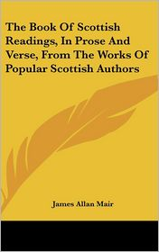 Book of Scottish Readings, in Prose and Verse, from the Works of Popular Scottish Authors - James Allan Mair (Editor)